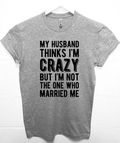 Christmas Gift for wife My Husband Thinks Im Crazy Funny T-shirt Cool Husband sh. Christmas Gift for wife My Husband Thinks Im Crazy Funny T-shirt Cool Husband shirt Christmas Gift - Funny Shirts - Idea. Funny Shirts Women, Funny Shirt Sayings, T Shirts With Sayings, Funny Tshirts, T Shirt Quotes, Funny Quotes, Meme Shirts, Sarcastic Shirts, Graphic T Shirts
