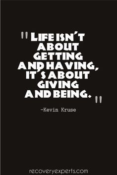 Inspirational Quote: Life isn't about getting and having, it's about giving and being. –Kevin Kruse  Please Follow: https://www.pinterest.com/recoveryexpert/