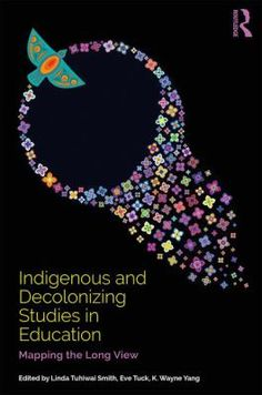 Indigenous and decolonizing studies in education: Mapping the long view. (2019). Edited by Linda Tuhiwai Smith, Eve Tuck & K. Wayne Yang