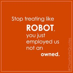 Stop treating like ROBOT, you just employed us not an owned #CharitarthQuotes
