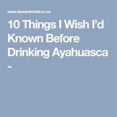 10 Things I Wish I'd Known Before Drinking Ayahuasca -