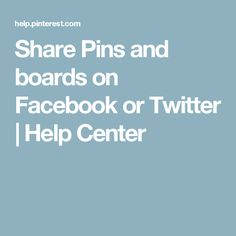 Share Pins and boards on Facebook or Twitter | Help Center