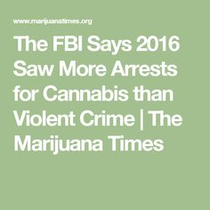 The FBI Says 2016 Saw More Arrests for Cannabis than Violent Crime | The Marijuana Times