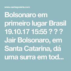 Bolsonaro em primeiro lugar Brasil  19.10.17 15:55    Jair Bolsonaro, em Santa Catarina, dá uma surra em todos os outros candidatos.  O Antagonista teve acesso a uma pesquisa do Instituto Paraná em que ele aparece com 24,7% dos votos no estado. Lula tem 18,3%, João Doria 10,8% e Marina Silva 9,6%.  Quando o adversário é Geraldo Alckmin, sua vantagem aumenta. Jair Bolsonaro tem 26,2%, Lula 18%, Marina Silva 9,3% e Geraldo Alckmin 8,2%.