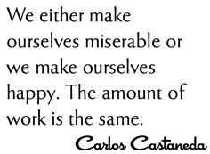 We either make ourselves miserable, or we make ourselves strong. The amount of work is the same. - Carlos Casteneda