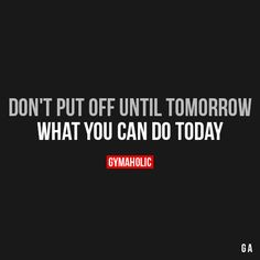 Don't Put Off Until Tomorrow What you can do today. https://www.gymaholic.co