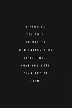 I Promise You This, No Matter Who Enters Your Life, I Will Love You More Than Any Of Them.