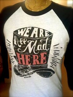 We're All Mad Here Raglan Tee. Would love this shirt for our family vacation! Too bad Florida, July, & sleeves don't go together.