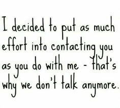 I decided to put as much effort into contacting you as you do with me - that's why we don't talk anymore.