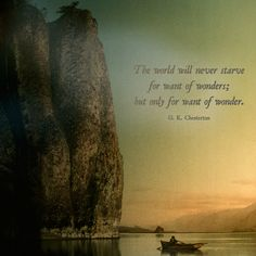 """""""The world will never starve for want of wonders; but only for want of wonder.""""  ― G. K. Chesterton"""
