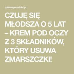 CZUJĘ SIĘ MŁODSZA O 5 LAT – KREM POD OCZY Z 3 SKŁADNIKÓW, KTÓRY USUWA ZMARSZCZKI! Beauty Makeup, Hair Beauty, How To Know, Interior Design Living Room, Design Trends, Design Ideas, Health And Beauty, Food To Make, Beauty Hacks