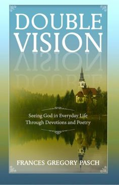 Double Vision: Seeing God in Everyday Life Through Devotions and Poetry: Christian Devotions for Your Quiet Time (Christian Devotionals) by Frances Gregory Pasch, http://www.amazon.com/dp/B00HOHMJ7O/ref=cm_sw_r_pi_dp_3by8sb0XZG3EE