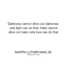 """Martin Luther King Jr. - """"Darkness cannot drive out darkness: only light can do that. Hate cannot"""". inspirational, darkness, drive-out, hate, light, peace, love"""
