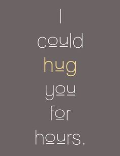 There are some people who I could definitely hug for hours. But, only some.