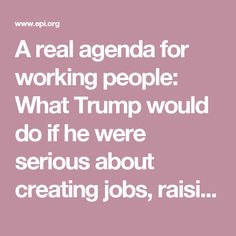 A real agenda for working people: What Trump would do if he were serious about creating jobs, raising wages, and fixing our rigged economy | Economic Policy Institute