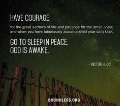 Have courage for the great sorrows of life and patience for the small ones; and when you have laboriously accomplished your daily task, go to sleep in peace. God is awake.  - Victor Hugo  Visit www.boundless.org for lots of great blog posts, articles, and podcast episodes about owning the journey of young adulthood.
