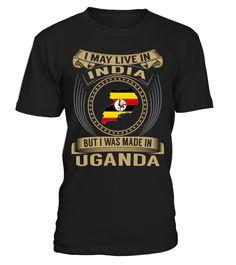 I May Live in India But I Was Made in Uganda Country T-Shirt V3 #UgandaShirts