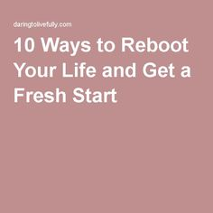 10 Ways to Reboot Your Life and Get a Fresh Start