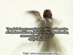 """More inspirational quotes at www.twitter.com/AskAnAngel and www.AskAnAngel.org """"Angels belong to a uniquely different dimension of creation which we, limited to the natural order, can scarcely comprehend."""" -Billy Graham"""
