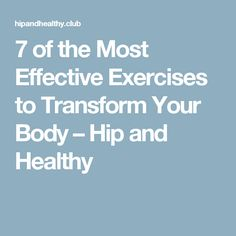 7 of the Most Effective Exercises to Transform Your Body – Hip and Healthy