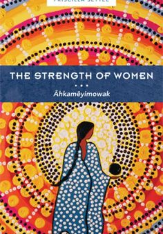 The Strength of Women: Âhkamêyimowak by Priscilla Settee. Personal recollections by a wide spectrum of Indigenous women tell stories of injustice, racism, sexism, and genocide, but also of awakening, fierce struggles, and hope.