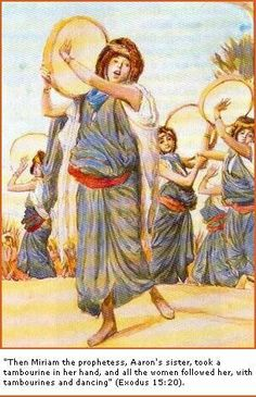 Exodus 15:20 Miriam the prophetess, Aaron's sister, took the timbrel in her hand, and all the women went out after her with timbrels and with dancing.