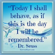 Today I shall behave as if this is the day I will be remembered. Dr. Seuss