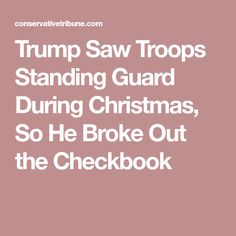 Trump Saw Troops Standing Guard During Christmas, So He Broke Out the Checkbook