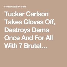 Tucker Carlson Takes Gloves Off, Destroys Dems Once And For All With 7 Brutal…