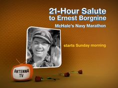 21-Hour Salute to Ernest Borgnine: McHale's Navy Marathon by Antenna TV. In tribute to Ernest Borgnine, Antenna TV will be airing a 21 hour marathon of McHale's Navy on Sunday, July 15th starting at 7a ET.