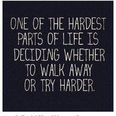 One of the hardest parts of life is deciding whether to walk away or try harder. -1440moments.com