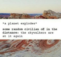 *a planet explodes* Some Random Civilian Off In The Distance: The Skywalkers are at it again.