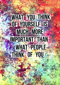 What you think of yourself is much more important than what people think of you.