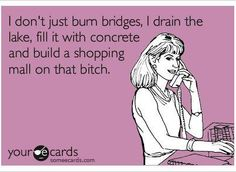 I don't just burn bridges, I drain the lake, fill it with concrete and build a shopping mall on that bitch. lol :D