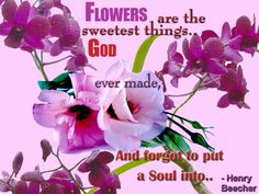 Flowers Quotes - Flowers are the sweetest things God ever made, and forgot to put a soul into.