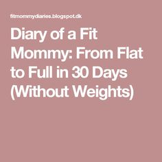 Diary of a Fit Mommy: From Flat to Full in 30 Days (Without Weights)
