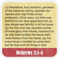 Hebrews 3:1-4 - Wherefore, holy brethren, partakers of the heavenly calling, consider the Apostle and High Priest of our profession, Christ Jesus; Who was faithful to him that appointed him, as also Moses was faithful in all his house. For this man was counted worthy of more glory than Moses, inasmuch as he who hath builded the house hath more honour than the house. For every house is builded by some man; but he that built all things is God.