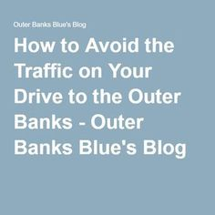 How to Avoid the Traffic on Your Drive to the Outer Banks - Outer Banks Blue's Blog