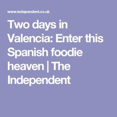 Two days in Valencia: Enter this Spanish foodie heaven | The Independent