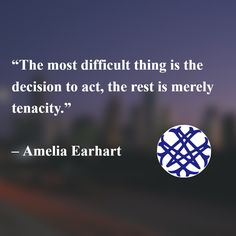 """""""The most difficult thing is the decision to act, the rest is merely tenacity.""""   – Amelia Earhart"""