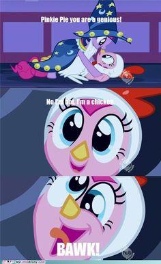No I'm not, I'm a chicken! Pinkie Pie on Nightmare night.