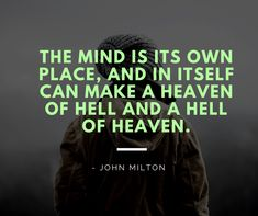 The mind is its own place, and in itself can make a heaven of hell and a hell of heaven.