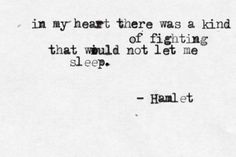 """""""In my heart, there was a kind of fighting that would not let me sleep"""" -Hamlet, Shakespeare"""