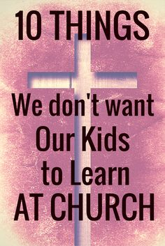 Church should be a safe place for our children to learn about Christ, about His Word, and loving others, but sometimes messages can get passed along that undermine their faith. Here are 10 things we must guard against teaching our kids at church.