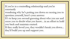 If you're in a controlling relationship and you're constantly wondering why he's putting you down or causing you to question yourself, here's your answer: It's to keep you second-guessing about who you are and cause you to doubt what you know...in an effort to hold you back and maintain control. If they really loved you, they wouldn't break you down...they'd build you up and support you.