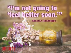 """""""I'm not going to 'feel better soon.'"""" I know people mean well when they say that to me, but it is so irritating!"""