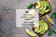 """We need to create less cancer patients."" - Kris Carr"