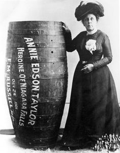 On October 24, 1901,  63 year old Daredevil named Anna Edson Taylor  became the first   person to survive a trip over Niagara Falls in a airtight wooden barrel. She   dropped 175 feet while wearing a leather harness. Soft cushions were placed   inside the barrel to help protect her during the stunt. Taylor was shaken up   but not badly hurt, just one small cut on her forehead. She was desperate for   money to help pay off her debts. The widowed unemployed schoolteacher died a pauper in 1921.