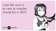 Love like ours is as rare as measles should be in 2015.