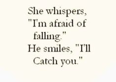 she whispers Im afraid of falling he smiles, I'll Catch you